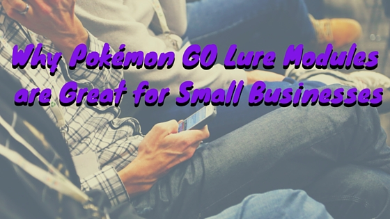 Why Pokémon GO Lure Modules are Great for Small Businesses.jpg