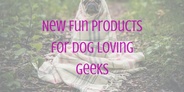 New Fun Products for Dog Loving Geeks.jpg